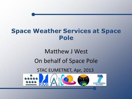 Matthew J West On behalf of Space Pole STAC EUMETNET, Apr, 2013 Space Weather Services at Space Pole.