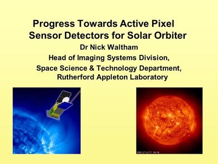 Progress Towards Active Pixel Sensor Detectors for Solar Orbiter Dr Nick Waltham Head of Imaging Systems Division, Space Science & Technology Department,