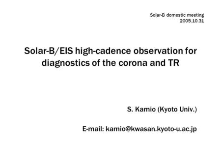 Solar-B/EIS high-cadence observation for diagnostics of the corona and TR S. Kamio (Kyoto Univ.)   Solar-B domestic meeting.