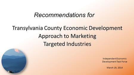 Recommendations for Transylvania County Economic Development Approach to Marketing Targeted Industries Independent Economic Development Task Force March.