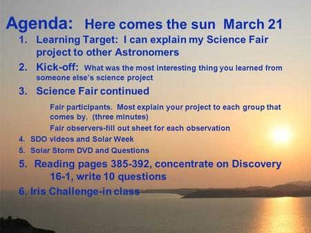 Agenda: Here comes the sun March 21 1.Learning Target: I can explain my Science Fair project to other Astronomers 2.Kick-off: What was the most interesting.