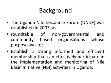 Background The Uganda Nile Discourse Forum (UNDF) was established in 2003, as roundtable of non-governmental and community based organisations whose purpose.