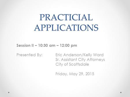 PRACTICIAL APPLICATIONS Session II – 10:30 am – 12:00 pm Presented By: Eric Anderson/Kelly Ward Sr. Assistant City Attorneys City of Scottsdale Friday,