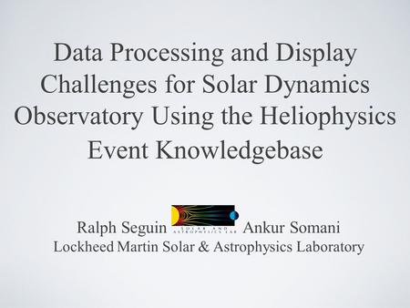 Data Processing and Display Challenges for Solar Dynamics Observatory Using the Heliophysics Event Knowledgebase Ralph Seguin Ankur Somani Lockheed Martin.