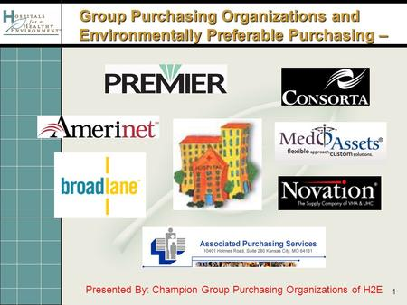1 Group Purchasing Organizations and Environmentally Preferable Purchasing – Presented By: Champion Group Purchasing Organizations of H2E.
