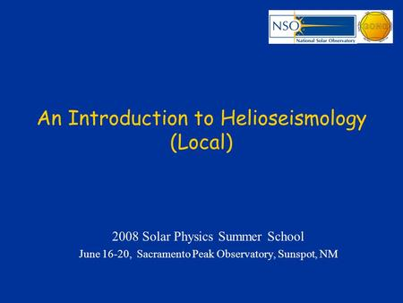 An Introduction to Helioseismology (Local) 2008 Solar Physics Summer School June 16-20, Sacramento Peak Observatory, Sunspot, NM.