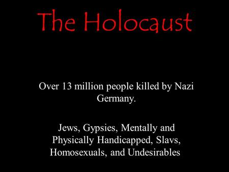 The Holocaust Over 13 million people killed by Nazi Germany. Jews, Gypsies, Mentally and Physically Handicapped, Slavs, Homosexuals, and Undesirables,