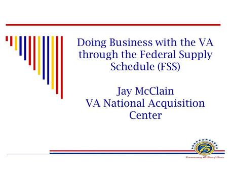 Doing Business with the VA through the Federal Supply Schedule (FSS) Jay McClain VA National Acquisition Center.