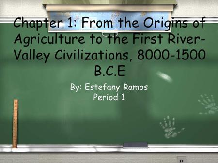 Chapter 1: From the Origins of Agriculture to the First River- Valley Civilizations, 8000-1500 B.C.E By: Estefany Ramos Period 1.