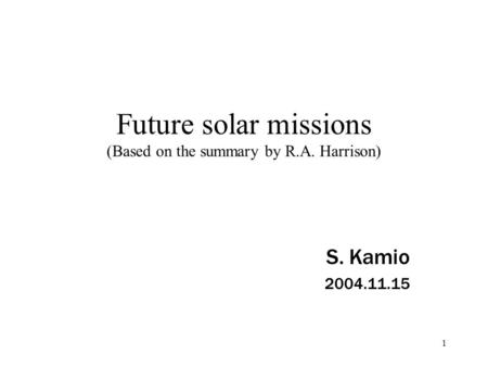 1 Future solar missions (Based on the summary by R.A. Harrison) S. Kamio 2004.11.15.