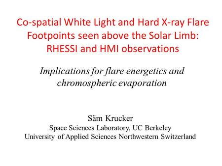 Co-spatial White Light and Hard X-ray Flare Footpoints seen above the Solar Limb: RHESSI and HMI observations Säm Krucker Space Sciences Laboratory, UC.