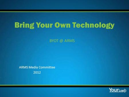ARMS Bring Your Own Technology ARMS Media Committee 2012.