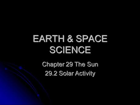 EARTH & SPACE SCIENCE Chapter 29 The Sun 29.2 Solar Activity.