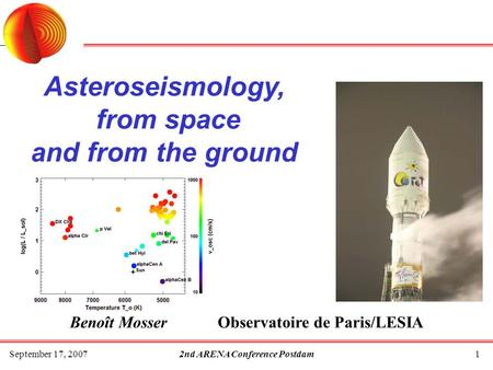 September 17, 20072nd ARENA Conference Postdam1 Asteroseismology, from space and from the ground Benoît Mosser Observatoire de Paris/LESIA.