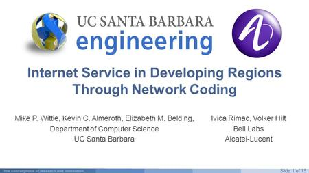 Slide 1 of 16 Internet Service in Developing Regions Through Network Coding Mike P. Wittie, Kevin C. Almeroth, Elizabeth M. Belding, Department of Computer.