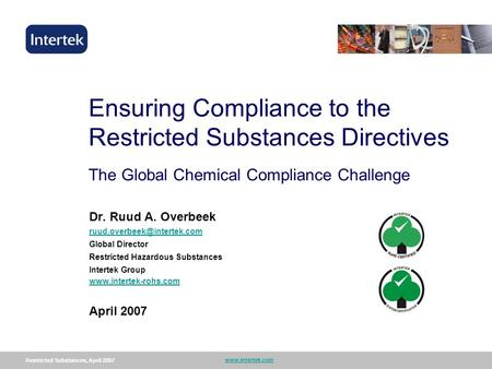 Restricted Substances, April 2007 www.intertek.com 1 Ensuring Compliance to the Restricted Substances Directives The Global Chemical Compliance Challenge.