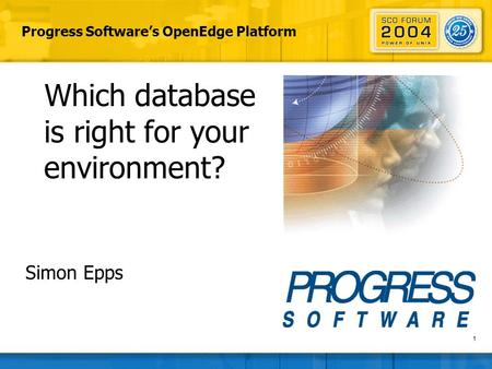 1 Progress Software's OpenEdge Platform Which database is right for your environment? Simon Epps.
