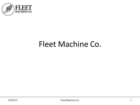 Fleet Machine Co. 9/9/2015Fleet Machine Co.1. About Us Fleet Machine Co. provides custom machine parts, assembly, supply chain management and engineering.