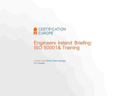 Charlie Meila| Senior Sales Manager 01 st October Engineers Ireland Briefing: ISO 50001& Training.