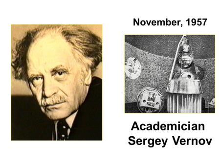 Academician Sergey Vernov November, 1957. Joe Allen: According to Herb Sauer, a PhD candidate at the University of Iowa at this time, he was the first.