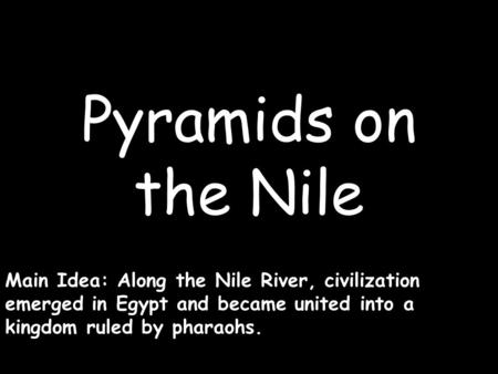 Pyramids on the Nile Main Idea: Along the Nile River, civilization emerged in Egypt and became united into a kingdom ruled by pharaohs.