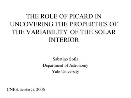 THE ROLE OF PICARD IN UNCOVERING THE PROPERTIES OF THE VARIABILITY OF THE SOLAR INTERIOR Sabatino Sofia Department of Astronomy Yale University CNES, October.