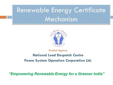 "Renewable Energy Certificate Mechanism Central Agency National Load Despatch Centre Power System Operation Corporation Ltd. ""Empowering Renewable Energy."
