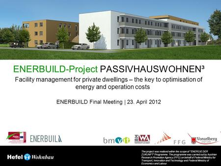 ENERBUILD-Project PASSIVHAUSWOHNEN³ Facility management for private dwellings – the key to optimisation of energy and operation costs ENERBUILD Final Meeting.