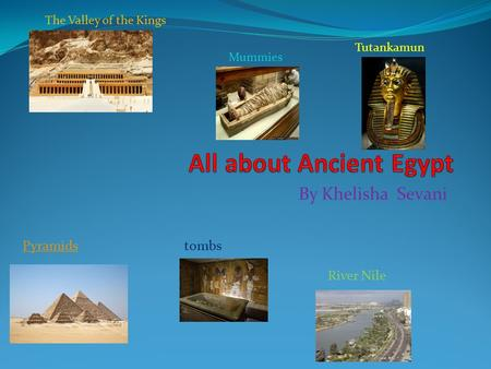 By Khelisha Sevani Pyramids Tutankamun River Nile The Valley of the Kings tombs Mummies.