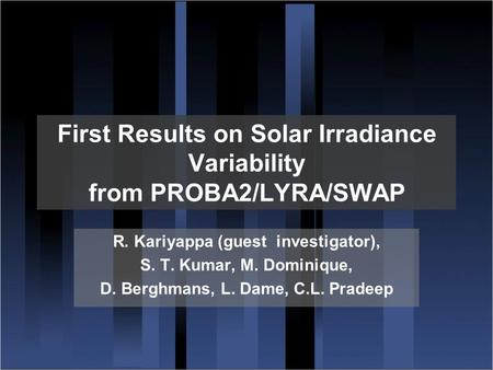 First Results on Solar Irradiance Variability from PROBA2/LYRA/SWAP R. Kariyappa (guest investigator), S. T. Kumar, M. Dominique, D. Berghmans, L. Dame,