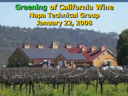 Greening of California Wine Napa Technical Group January 22, 2008.
