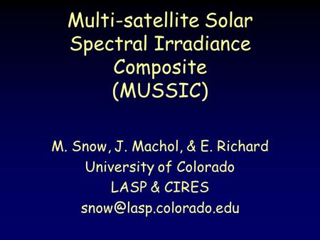 Multi-satellite Solar Spectral Irradiance Composite (MUSSIC) M. Snow, J. Machol, & E. Richard University of Colorado LASP & CIRES
