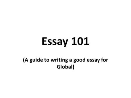 Essay 101 (A guide to writing a good essay for Global)