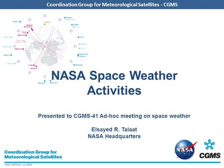 NASA, CGMS-41, July 2013 Coordination Group for Meteorological Satellites - CGMS NASA Space Weather Activities Presented to CGMS-41 Ad-hoc meeting on space.