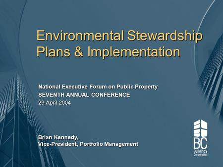 Environmental Stewardship Plans & Implementation National Executive Forum on Public Property SEVENTH ANNUAL CONFERENCE 29 April 2004 Brian Kennedy, Vice-President,