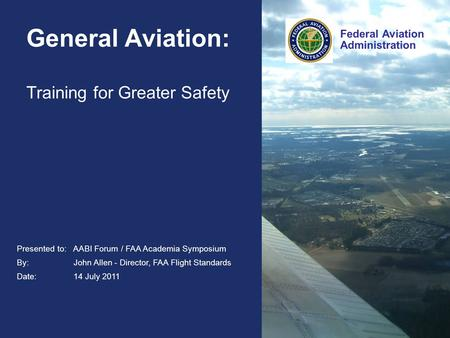 Federal Aviation Administration Presented to: AABI Forum / FAA Academia Symposium By: John Allen - Director, FAA Flight Standards Date: 14 July 2011 Federal.