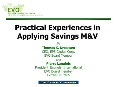 Practical Experiences in Applying Savings M&V By Thomas K. Dreessen CEO, EPS Capital Corp. EVO Board Member and Pierre Langlois President, Econoler International.