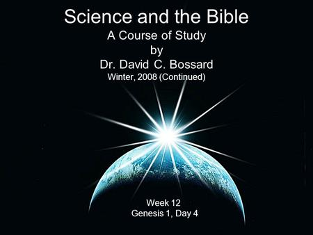 Science and the Bible A Course of Study by Dr. David C. Bossard Winter, 2008 (Continued) Week 12 Genesis 1, Day 4.