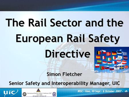 IRSC – Goa, 30 Sept – 6 October 2007 - ‹#› The Rail Sector and the European Rail Safety Directive Simon Fletcher Senior Safety and Interoperability Manager,