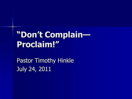 """Don't Complain— Proclaim!"" Pastor Timothy Hinkle July 24, 2011."