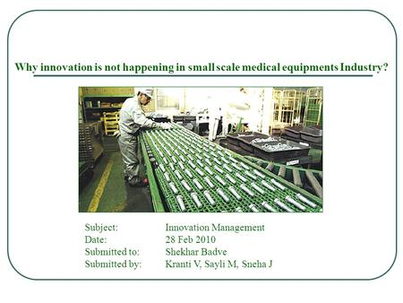 Why innovation is not happening in small scale medical equipments Industry? Subject: Innovation Management Date: 28 Feb 2010 Submitted to:Shekhar Badve.