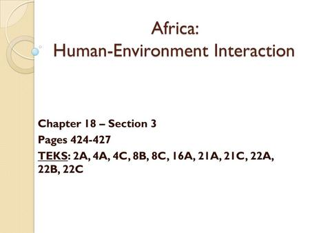 Africa: Human-Environment Interaction Chapter 18 – Section 3 Pages 424-427 TEKS: 2A, 4A, 4C, 8B, 8C, 16A, 21A, 21C, 22A, 22B, 22C.