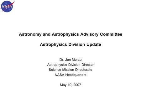 1 Astronomy and Astrophysics Advisory Committee Astrophysics Division Update Dr. Jon Morse Astrophysics Division Director Science Mission Directorate NASA.