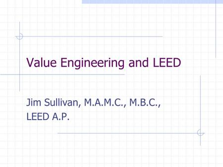 Value Engineering and LEED Jim Sullivan, M.A.M.C., M.B.C., LEED A.P.