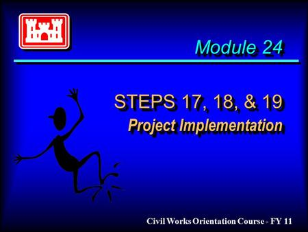 Module 24 STEPS 17, 18, & 19 Project Implementation Civil Works Orientation Course - FY 11.