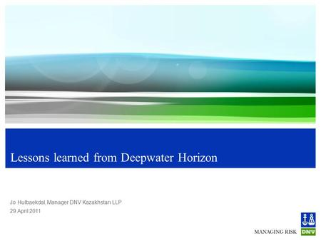 29 April 2011 Jo Hulbaekdal, Manager DNV Kazakhstan LLP Lessons learned from Deepwater Horizon.