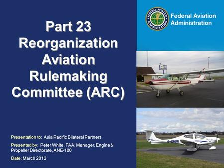 Federal Aviation Administration Part 23 Reorganization Aviation Rulemaking Committee (ARC) Presentation to: Asia Pacific Bilateral Partners Presented by: