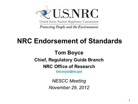 1 NRC Endorsement of Standards Tom Boyce Chief, Regulatory Guide Branch NRC Office of Research NESCC Meeting November 29, 2012.