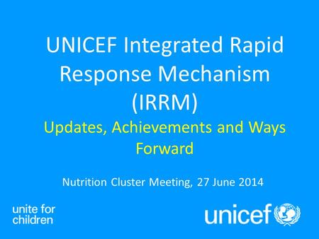 Nutrition Cluster Meeting, 27 June 2014 UNICEF Integrated Rapid Response Mechanism (IRRM) Updates, Achievements and Ways Forward.