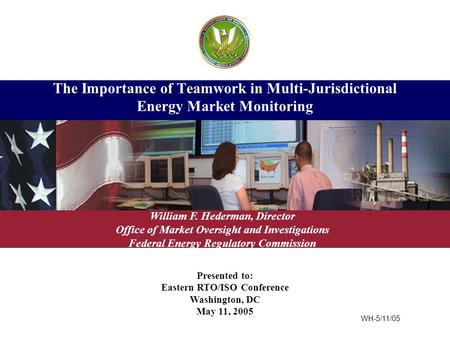 Presented to: Eastern RTO/ISO Conference Washington, DC May 11, 2005 The Importance of Teamwork in Multi-Jurisdictional Energy Market Monitoring William.